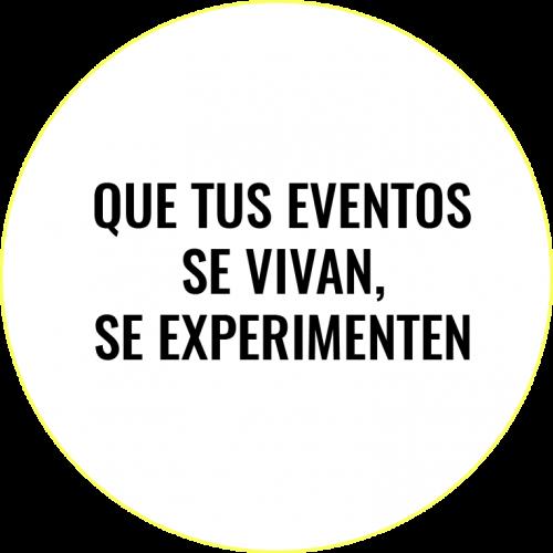 Que tus eventos se vivan, se experimenten.