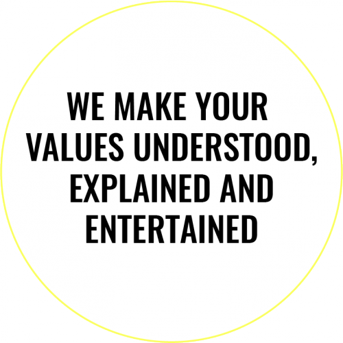 We make your values understood, explained and entertained