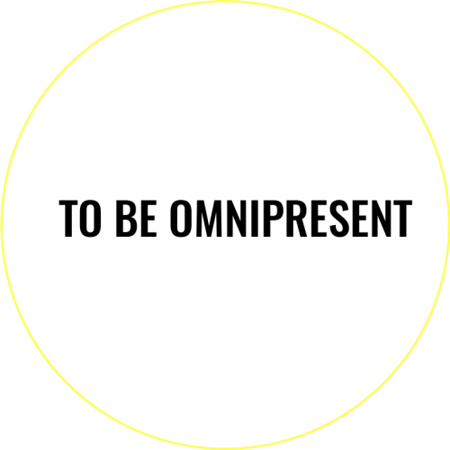TO BE OMNIPRESENT